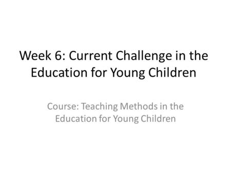 Week 6: Current Challenge in the Education for Young Children Course: Teaching Methods in the Education for Young Children.