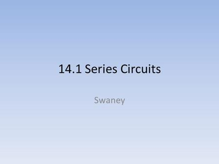 14.1 Series Circuits Swaney. Objectives 1. Describe a series circuit. 2. Calculate the resistance and current in a series circuit. 3. Explain how voltage.