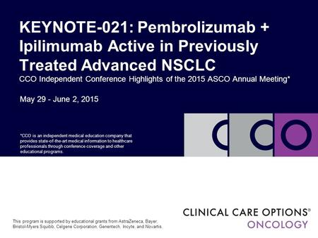 May 29 - June 2, 2015 KEYNOTE-021: Pembrolizumab + Ipilimumab Active in Previously Treated Advanced NSCLC CCO Independent Conference Highlights of the.
