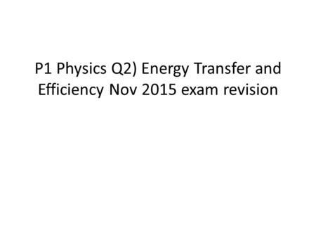 P1 Physics Q2) Energy Transfer and Efficiency Nov 2015 exam revision.