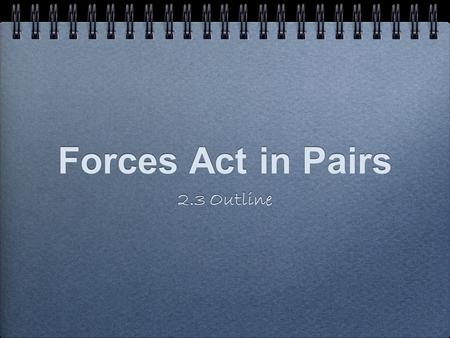 Forces Act in Pairs 2.3 Outline. 1. Newton's third law: for every action there is an equal and opposite reaction 2. example: a jellyfish applies a force.