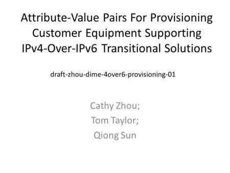 Attribute-Value Pairs For Provisioning Customer Equipment Supporting IPv4-Over-IPv6 Transitional Solutions Cathy Zhou; Tom Taylor; Qiong Sun draft-zhou-dime-4over6-provisioning-01.