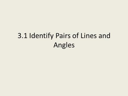 3.1 Identify Pairs of Lines and Angles. Parallel Lines Have the same slope Can be contained in the same plane Are everywhere the same distance apart.