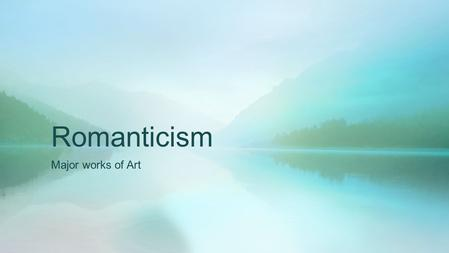 Romanticism Major works of Art. Get out your Tenets of Romanticism Handout Make note of what characteristics on this handout you see in the art work.