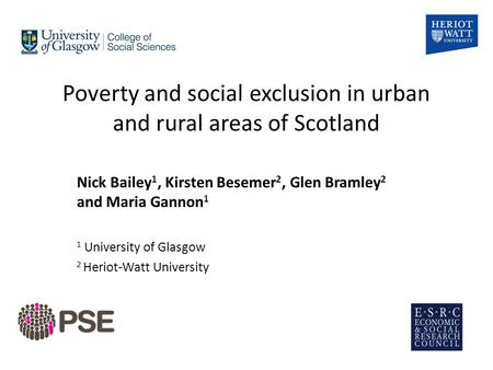 Poverty and social exclusion in urban and rural areas of Scotland Nick Bailey 1, Kirsten Besemer 2, Glen Bramley 2 and Maria Gannon 1 1 University of Glasgow.