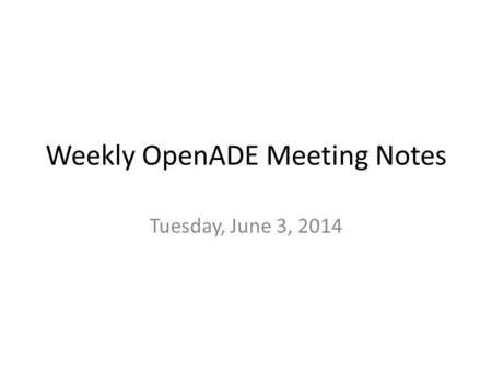 Weekly OpenADE Meeting Notes Tuesday, June 3, 2014.