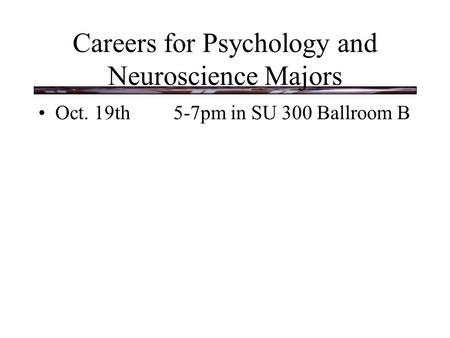 Careers for Psychology and Neuroscience Majors Oct. 19th5-7pm in SU 300 Ballroom B.
