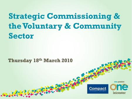 Strategic Commissioning & the Voluntary & Community Sector Thursday 18 th March 2010.