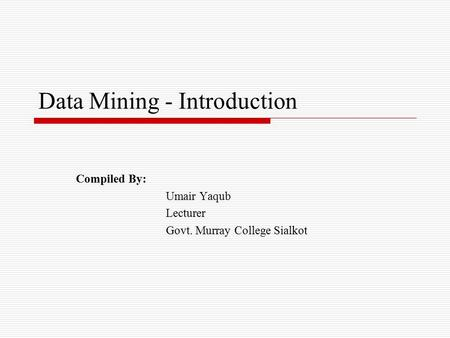 Data Mining - Introduction Compiled By: Umair Yaqub Lecturer Govt. Murray College Sialkot.