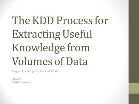 The KDD Process for Extracting Useful Knowledge from Volumes of Data Fayyad, Piatetsky-Shapiro, and Smyth Ian Kim SWHIG Seminar.