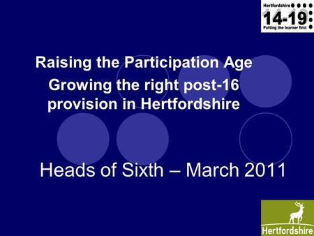 Raising the Participation Age Growing the right post-16 provision in Hertfordshire Heads of Sixth – March 2011.