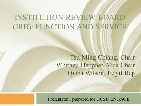 Presentation prepared for GCSU ENGAGE INSTITUTION REVIEW BOARD (IRB): FUNCTION AND SERVICE Tsu-Ming Chiang, Chair Whitney Heppner, Vice Chair Qiana Wilson,