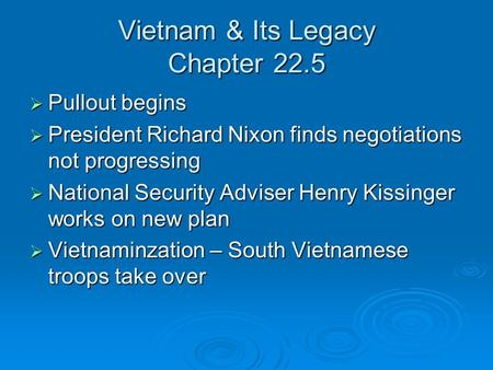 Vietnam & Its Legacy Chapter 22.5  Pullout begins  President Richard Nixon finds negotiations not progressing  National Security Adviser Henry Kissinger.