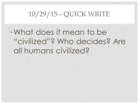 "10/29/15 – QUICK WRITE What does it mean to be ""civilized""? Who decides? Are all humans civilized?"