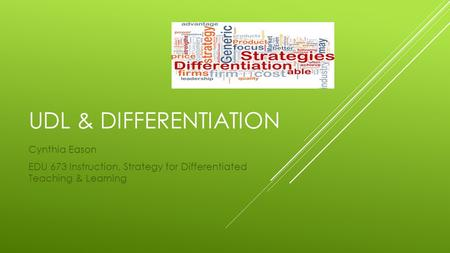 UDL & DIFFERENTIATION Cynthia Eason EDU 673 Instruction, Strategy for Differentiated Teaching & Learning.
