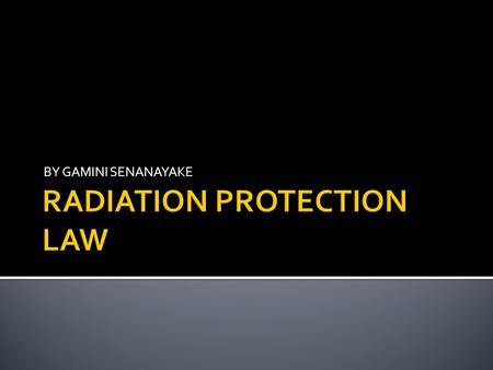 BY GAMINI SENANAYAKE.  Legislation applicable to staff and public Ionising radiation regulations 1999  Legislation applicable to patients – Ionising.