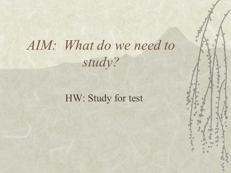 AIM: What do we need to study? HW: Study for test.