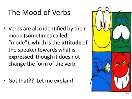 "The Mood of Verbs Verbs are also identified by their mood (sometimes called ""mode""), which is the attitude of the speaker towards what is expressed, though."