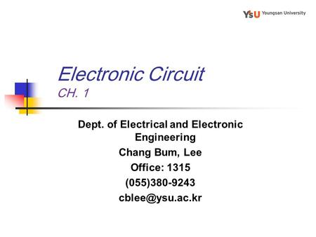 Electronic Circuit CH. 1 Dept. of Electrical and Electronic Engineering Chang Bum, Lee Office: 1315 (055)380-9243
