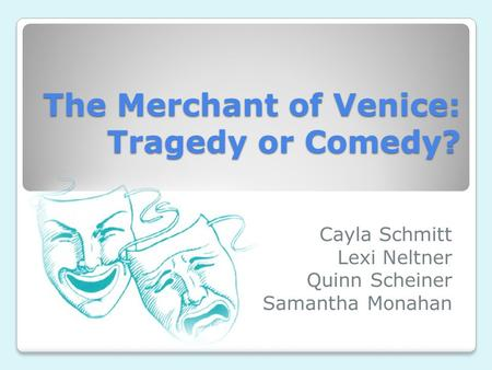 The Merchant of Venice: Tragedy or Comedy? Cayla Schmitt Lexi Neltner Quinn Scheiner Samantha Monahan.