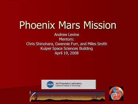 Phoenix Mars Mission Andrew Levine Mentors: Chris Shinohara, Gwennie Furr, and Miles Smith Kuiper Space Sciences Building April 19, 2008.