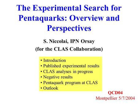 The Experimental Search for Pentaquarks: Overview and Perspectives S. Niccolai, IPN Orsay (for the CLAS Collaboration) QCD04 Montpellier 5/7/2004 Introduction.