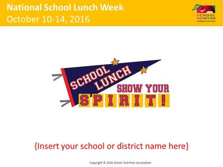 {Insert your school or district name here} National School Lunch Week October 10-14, 2016 Copyright  2016 School Nutrition Association.