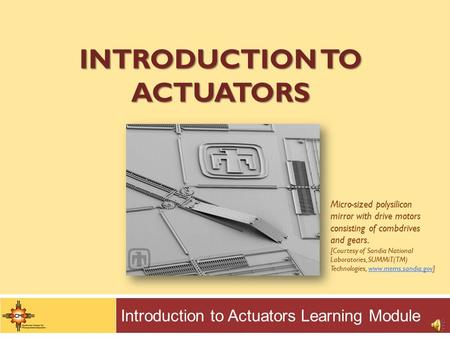 INTRODUCTION TO ACTUATORS Introduction to Actuators Learning Module Micro-sized polysilicon mirror with drive motors consisting of combdrives and gears.