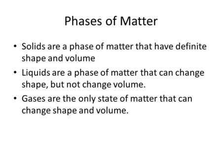 Phases of Matter Solids are a phase of matter that have definite shape and volume Liquids are a phase of matter that can change shape, but not change volume.