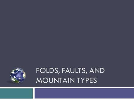 FOLDS, FAULTS, AND MOUNTAIN TYPES.  1. Volcanic  2. Folded  3. Faulted Mountains formation – Three types.