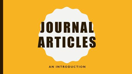 JOURNAL ARTICLES AN INTRODUCTION. WHAT IS A PERIODICAL? Period: amount of time Magazines (every week or month) Newspapers (every day) Journals (every.