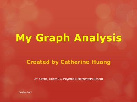 My Graph Analysis Created by Catherine Huang 2 nd Grade, Room 27, Meyerholz Elementary School October, 2012.
