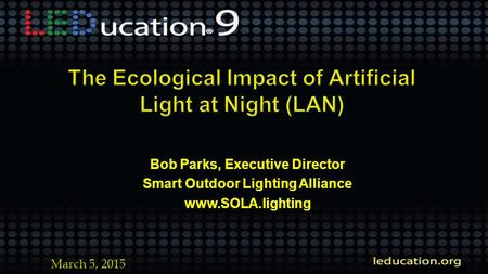 Bob Parks, Executive Director Smart Outdoor Lighting Alliance www.SOLA.lighting March 5, 2015.