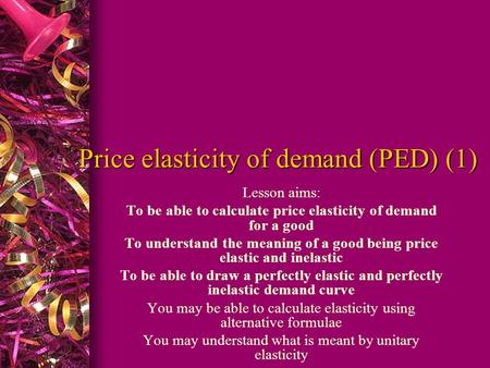 Price elasticity of demand (PED) (1) Lesson aims: To be able to calculate price elasticity of demand for a good To understand the meaning of a good being.