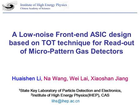 A Low-noise Front-end ASIC design based on TOT technique for Read-out of Micro-Pattern Gas Detectors Huaishen Li, Na Wang, Wei Lai, Xiaoshan Jiang 1 State.