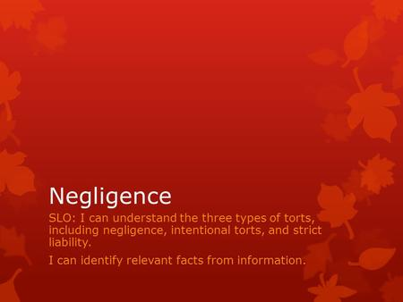 Negligence SLO: I can understand the three types of torts, including negligence, intentional torts, and strict liability. I can identify relevant facts.