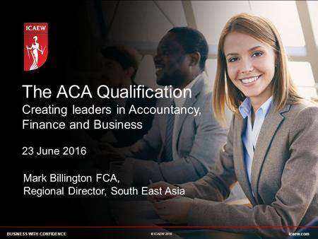 The ACA Qualification Creating leaders in Accountancy, Finance and Business 23 June 2016 Please add your name or remove the text box. Mark Billington FCA,