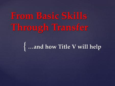 { From Basic Skills Through Transfer …and how Title V will help.