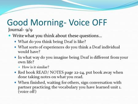 Good Morning- Voice OFF Journal- 9/9 Write what you think about these questions… What do you think being Deaf is like? What sorts of experiences do you.