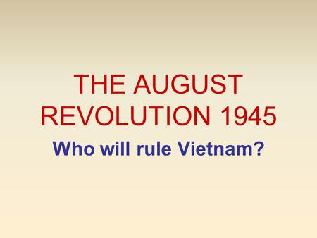 THE AUGUST REVOLUTION 1945 Who will rule Vietnam?.