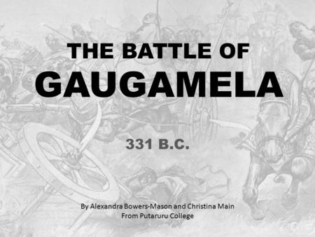 THE BATTLE OF GAUGAMELA 331 B.C. By Alexandra Bowers-Mason and Christina Main From Putaruru College.