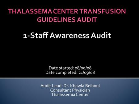 Date started: 08/09/08 Date completed: 21/09/08 Audit Lead: Dr. Khawla Belhoul Consultant Physician Thalassemia Center.