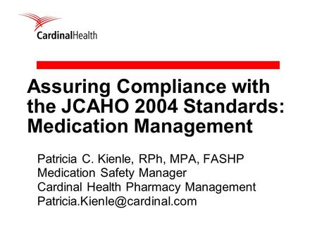 Assuring Compliance with the JCAHO 2004 Standards: Medication Management Patricia C. Kienle, RPh, MPA, FASHP Medication Safety Manager Cardinal Health.