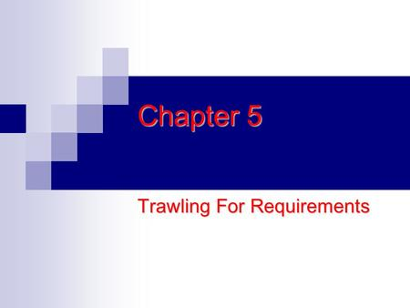Chapter 5 Trawling For Requirements. Determining What the Product Should Be without understanding the work that it is to become a part of Many projects.