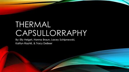 THERMAL CAPSULLORRAPHY By: Elly Helget, Hanna Braun, Lacey Schipnewski, Kaitlyn Rayhill, & Tracy DeBeer.