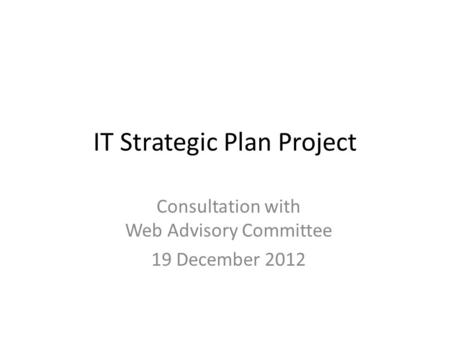 IT Strategic Plan Project Consultation with Web Advisory Committee 19 December 2012.