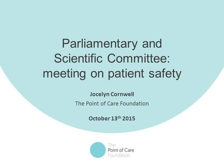 1 Parliamentary and Scientific Committee: meeting on patient safety Jocelyn Cornwell The Point of Care Foundation October 13 th 2015.