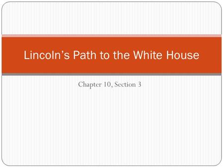 Chapter 10, Section 3 Lincoln's Path to the White House.