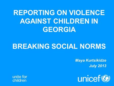 REPORTING ON VIOLENCE AGAINST CHILDREN IN GEORGIA BREAKING SOCIAL NORMS Maya Kurtsikidze July 2013.