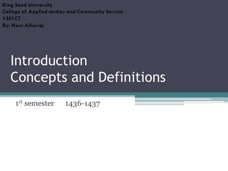 Introduction Concepts and Definitions 1 st semester 1436-1437 King Saud University College of Applied studies and Community Service 1301CT By: Nour Alhariqi.